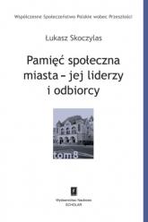 Pamięć społeczna miasta - jej liderzy i odbiorcy - Łukasz Skoczylas | mała okładka