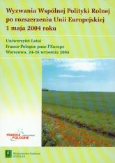 Wyzwania Wspólnej Polityki Rolnej po rozszerzeniu Unii Europejskiej 1 maja 2004 roku -  | mała okładka