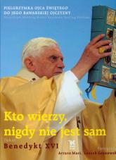 Kto wierzy nigdy nie jest sam Pielgrzymka Ojca Świętego do Jego bawarskiej ojczyzny - XVI Benedykt | mała okładka