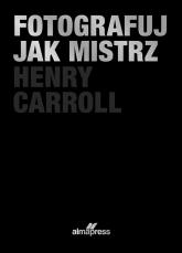 Fotografuj jak mistrz - Henry Caroll | mała okładka