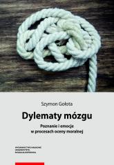Dylematy mózgu Poznanie i emocje w procesach oceny moralnej - Szymon Gołota   mała okładka