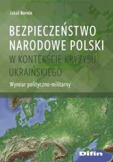 Bezpieczeństwo narodowe Polski w kontekście kryzysu ukraińskiego Wymiar polityczno-militarny - Jakub Bornio | mała okładka