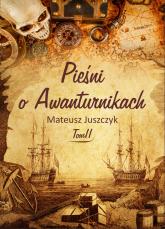 Pieśni o Awanturnikach Tom II - Juszczyk Mateusz | mała okładka