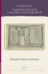 Tadeusz Kantor i Maurice Maeterlinck Dramaturgie istnienia - Karolina Czerska | mała okładka