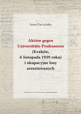 Aktion gegen Universitats-Professoren (Kraków, 6 listopada 1939 roku) i okupacyjne losy aresztowanych - Irena Paczyńska   mała okładka