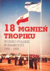 18 mgnień tropiku Wojsko polskie w Kambodży  1992-1993 - zbiorowa praca | mała okładka