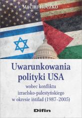 Uwarunkowania polityki USA wobec konfliktu izraelsko-palestyńskiego w okresie intifad (1987-2005) - Maciej Huczko | mała okładka