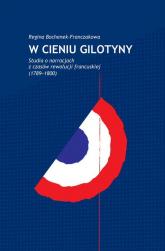 W cieniu gilotyny Studia o narracjach z czasów Rewolucji francuskiej (1789-1800) - Regina Bochenek-Franczakowa | mała okładka