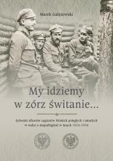 My idziemy w zórz świtanie… Sylwetki oficerów Legionów Polskich poległych i zmarłych w walce o niepodległość w latach 1914–1916 - Marek Gałęzowski   mała okładka