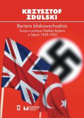 Bariera bliskowschodnia Turcja w polityce Wielkiej Brytanii w latach 1939-1942 - Krzysztof Zdulski | mała okładka