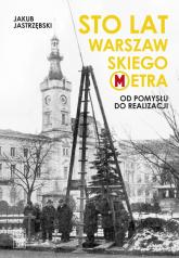 Sto lat warszawskiego metra Od pomysłu do realizacji - Jakub Jastrzębski | mała okładka