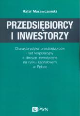 Przedsiębiorcy i inwestorzy Charakterystyka przedsiębiorców i ład korporacyjny a decyzje inwestycyjne na rynku kapitałowym w Pol - Rafał Morawczyński | mała okładka