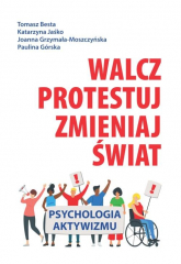 Walcz, protestuj, zmieniaj świat! Psychologia aktywizmu - Besta Tomasz, Jaśko Katarzyna, Grzymała-Moszczyńska Joanna, Górska Paulina | mała okładka