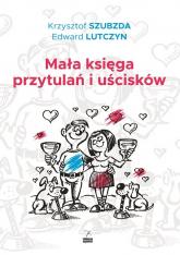 Mała księga przytulań i uścisków - Lutczyn Edward, Szubzda Krzysztof   mała okładka