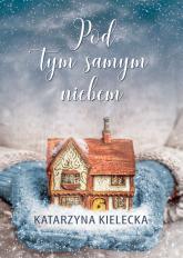 Pod tym samym niebem - Katarzyna Kielecka | mała okładka