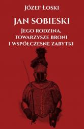 Jan Sobieski jego rodzina towarzysze broni i współczesne zabytki - Łoski Józef | mała okładka