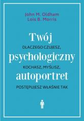 Twój psychologiczny autoportret Dlaczego czujesz, kochasz, myślisz, postępujesz właśnie tak - Oldham John M., Morris Lois B. | mała okładka