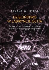 Dzieciństwo w labiryncie getta Recepcja mitu labiryntu w polskiej literaturze dziecięcej o Zagładzi - Krzysztof Rybak | mała okładka