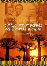 Z małej wsi w podróż przez Afrykę w świat - Alicja Bartkowska | mała okładka