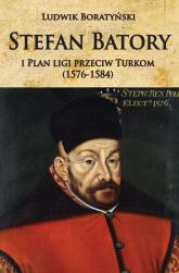 Stefan Batory i Plan ligi przeciw Turkom (1576-1584) - Ludwik Boratyński | mała okładka