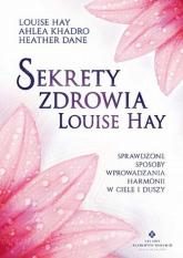 Sekrety zdrowia Louise Hay Sprawdzone sposoby wprowadzania harmonii w ciele i duszy - Hay Louise, Khadro Ahlea, Dane Heather | mała okładka