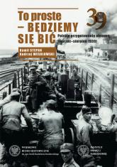 To proste - będziemy się bić Polskie przygotowania obronne marzec-sierpień 1939 - Wesołowski Andrzej, Stepan Kamil | mała okładka