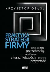 Praktyka strategii firmy Jak zarządzać przeszłością, radzić sobie z teraźniejszością i tworzyć przyszłość - Krzysztof Obłój | mała okładka