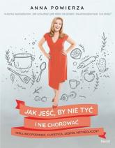 Jak jeść, by nie tyć i nie chorować insulinooporność, cukrzyca, zespół metaboliczny - Anna Powierza | mała okładka
