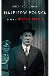 Najpierw Polska Rzecz o Józefie Becku - Jerzy Chociłowski | mała okładka