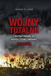 Wojny totalne i kształtowanie się współczesnej Ukrainy 1914-1954 - George O. Liber | mała okładka