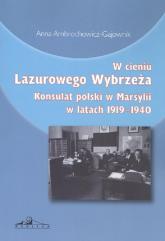 W cieniu Lazurowego Wybrzeża Konsulat polski w Marsylii w latach 1919-1940 - Anna Ambrochowicz-Gajownik | mała okładka