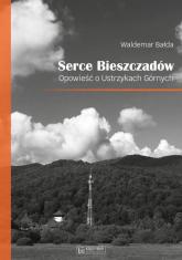 Serce Bieszczadów Opowieść o Ustrzykach Górnych - Waldemar Bałda | mała okładka