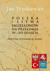 Polska i Litwa Jagiellonów na przełomie XV i XVI stulecia Polityka, dyplomacja, wojny - Jan Tyszkiewicz | mała okładka