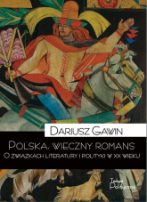 Polska wieczny romans O związkach literatury i polityki w XX wieku - Dariusz Gawin | mała okładka