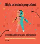 Alicja w krainie przyszłości czyli jak działa sztuczna inteligencja - Mazurek Maria,Tadeusiewicz Ryszard | mała okładka