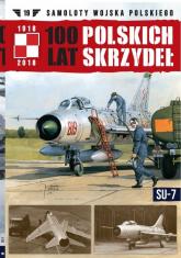 100 lat polskich skrzydeł t.19 SU-7 - zbiorowe opracowanie | mała okładka