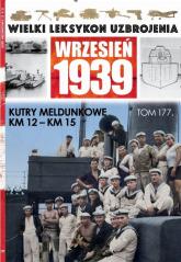 Wielki Leksykon Uzbrojenia Wrzesień 1939 t.177 /K/ Kutry meldunkowe KM12 KM15 - zbiorowe opracowanie | mała okładka