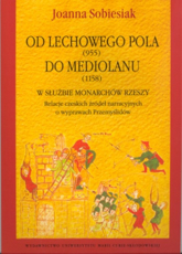 Od Lechowego Pola (955) do Mediolanu (1158) w służbie monarchów Rzeszy Relacje czeskich źródeł narracyjnych o wyprawach Przemyślidów - Joanna Sobiesiak   mała okładka