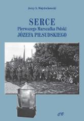 Serce pierwszego Marszałka Polski Józefa Piłsudskiego - Wojciechowski Jerzy S. | mała okładka