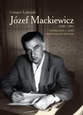Józef Mackiewicz (1902-1985) Intelektualista u źródeł antykomunizmu ideowego - Grzegorz Łukomski   mała okładka