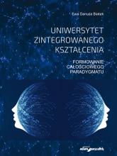 Uniwersytet zintegrowanego kształcenia Formowanie całościowego paradygmatu - Białek Ewa Danuta | mała okładka