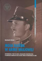 Moja służba w Armii Krajowej Wspomnienia z pracy na kolei, działalności konspiracyjnej w Obwodzie Garwolin ZWZ-AK oraz okresu int - Bolesław Wójcik | mała okładka