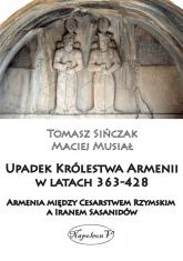 Upadek Królestwa Armenii w latach 363-428 Armienia między Cesarstwem Rzymskim, a Iranem Sasanidów - Musiał Maciej, Sińczak Tomasz | mała okładka