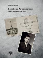 Z powstańczej Warszawy do Francji. Historia zapamiętana (1927–1957) - Aleksander Uszyński | mała okładka