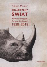 Okaleczony świat Historie fotografii Europy Środkowej 1838–2018 - Adam Mazur | mała okładka