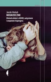 Niegrzeczne Historie dzieci z ADHD, autyzmem i zespołem Aspergera - Jacek Hołub | mała okładka