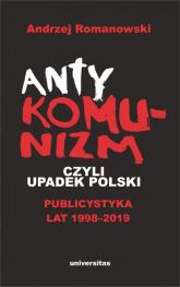 Antykomunizm, czyli upadek Polski Publicystyka lat 1998-2019 - Andrzej Romanowski | mała okładka