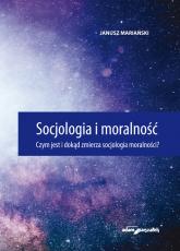 Socjologia i moralność. Czym jest i dokąd zmierza socjologia moralności? - Janusz Mariański | mała okładka