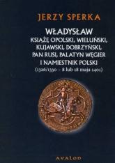 Władysław książę opolski wieluński kujawski dobrzyński pan Rusi palatyn Węgier i namiestnik Polski - Jerzy Sperka | mała okładka