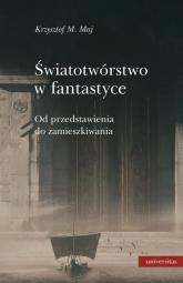 Światotwórstwo w fantastyce Od przedstawienia do zamieszkiwania - Maj Krzysztof M.   mała okładka